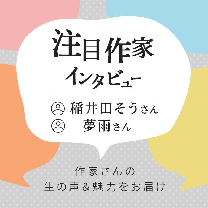 注目作家インタビュー/稲井田そうさん、夢雨さん