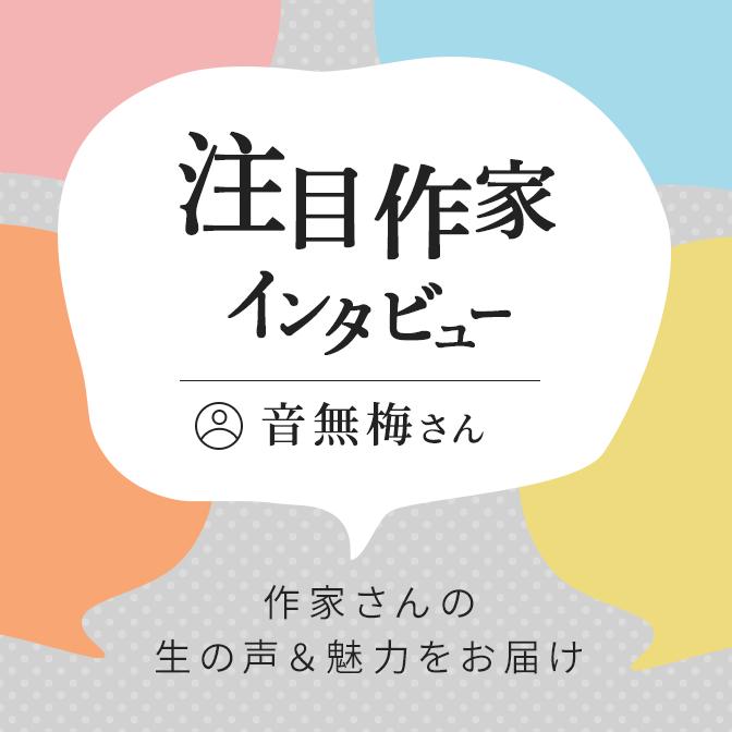 注目作家インタビュー(音無梅さん)