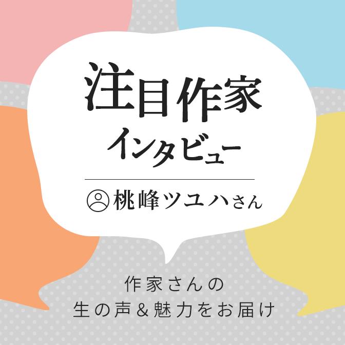 注目作家インタビュー(桃峰ツユハさん)