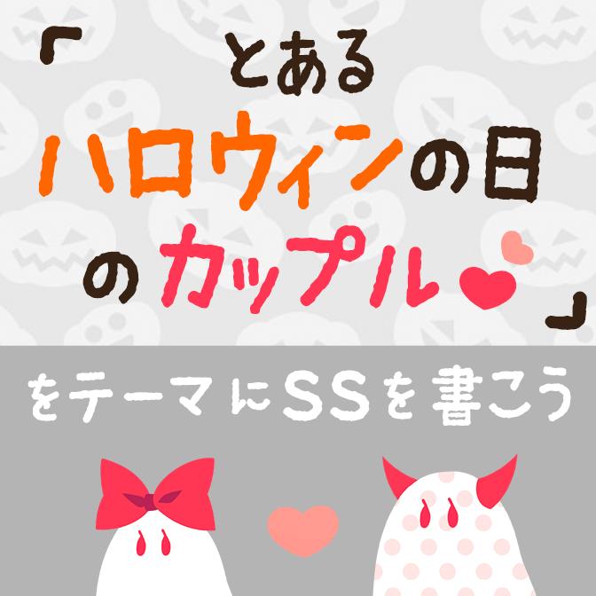 「とあるハロウィンの日のカップル♡」をテーマにSSを書こう!