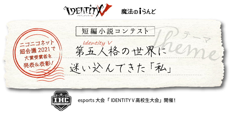 IdentityV 魔法のiらんど 短編小説コンテスト『Identity V 第五人格』の世界に迷い込んできた「私」