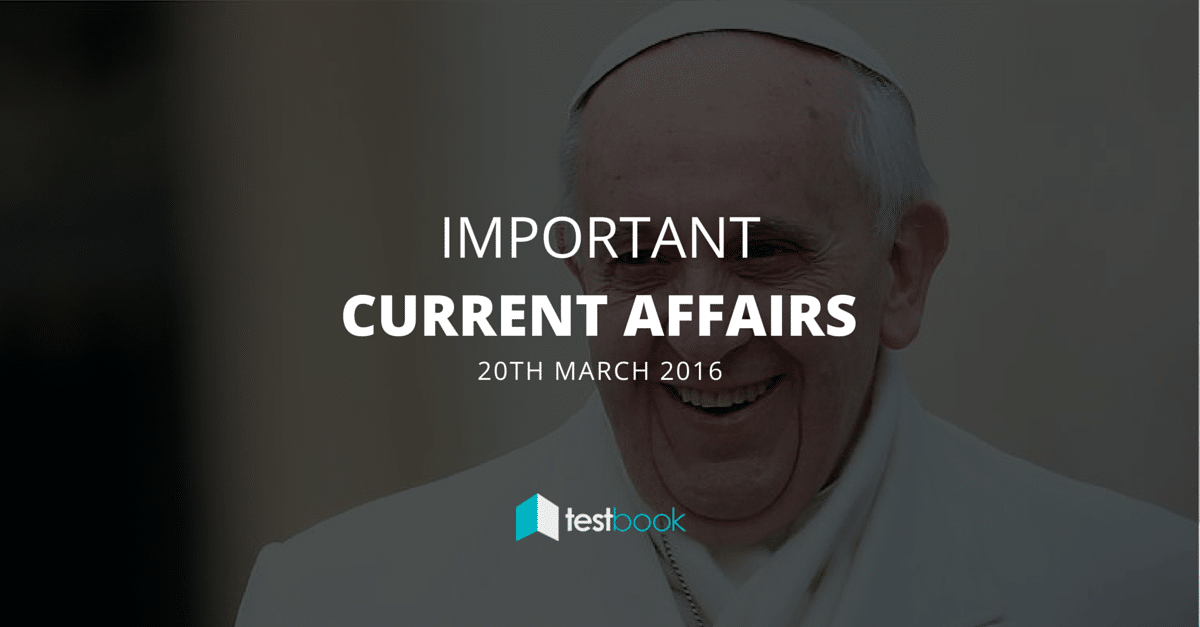 Important Current Affairs 20th March 2016 with PDF