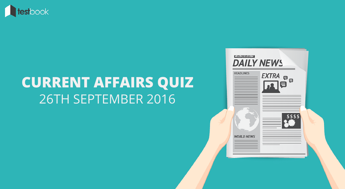 Important Current Affairs Quiz 26th September 2016