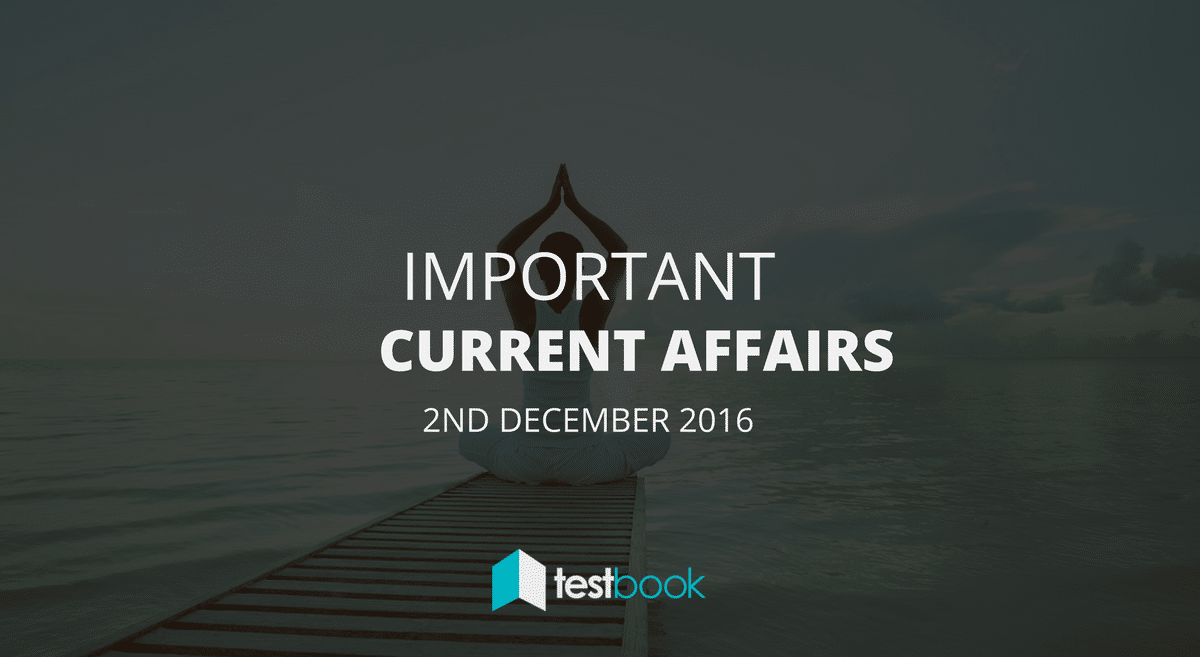 Important Current Affairs 2nd December 2016 with PDF