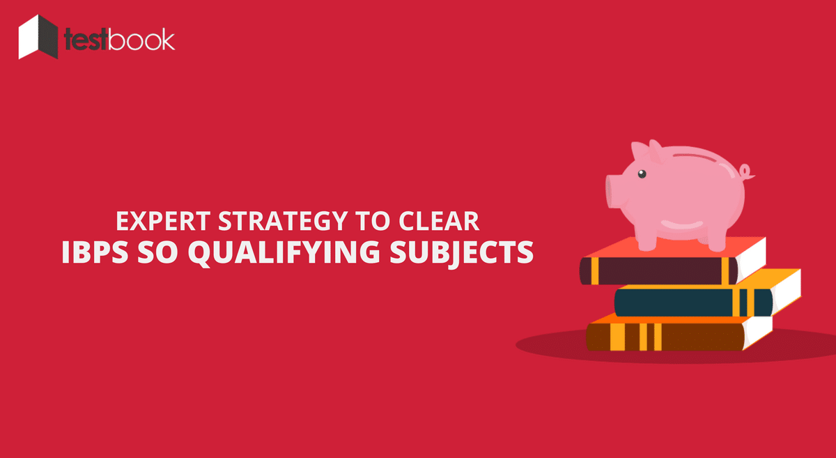 The 1 Expert Strategy to Clear Qualifying Subjects in IBPS SO Exam 2017 that will Ensure Success