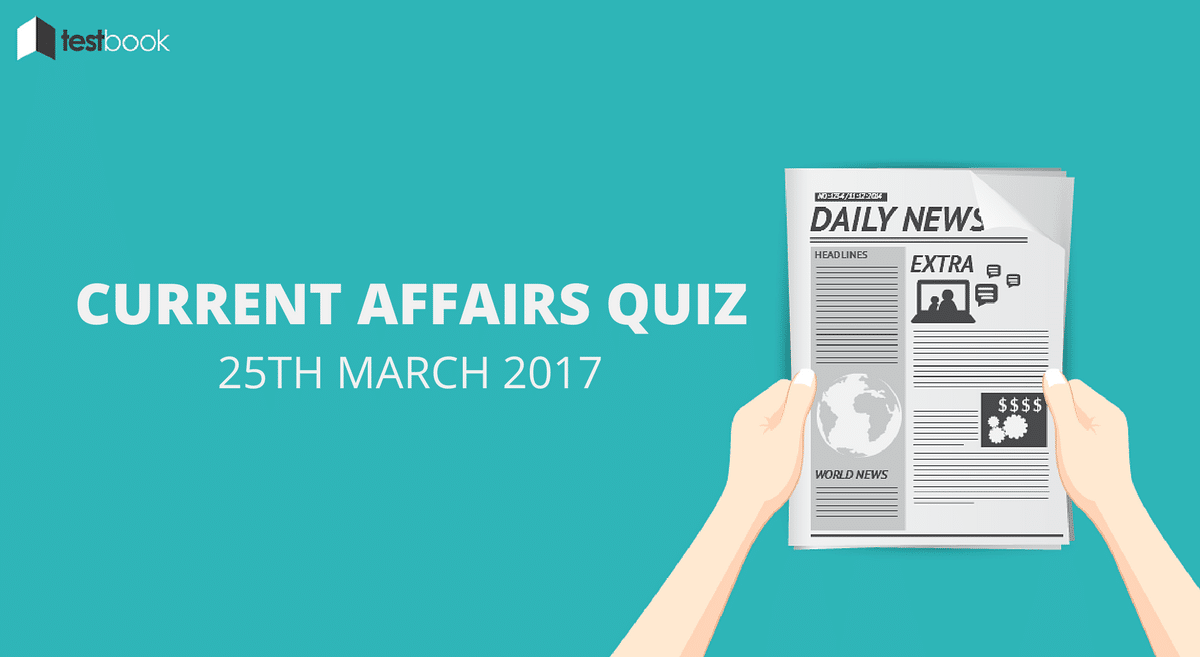 Important Current Affairs Quiz 25th March 2017