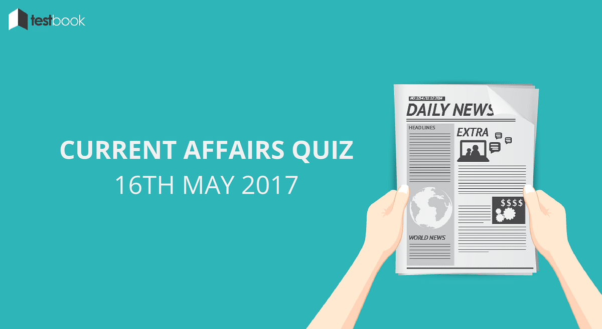 Important Current Affairs Quiz 16th May 2017