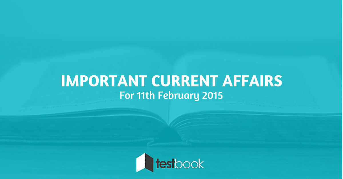 Important Current Affairs 11th February 2015