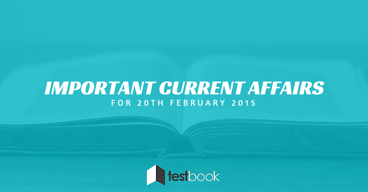Important Current Affairs 20th February 2015