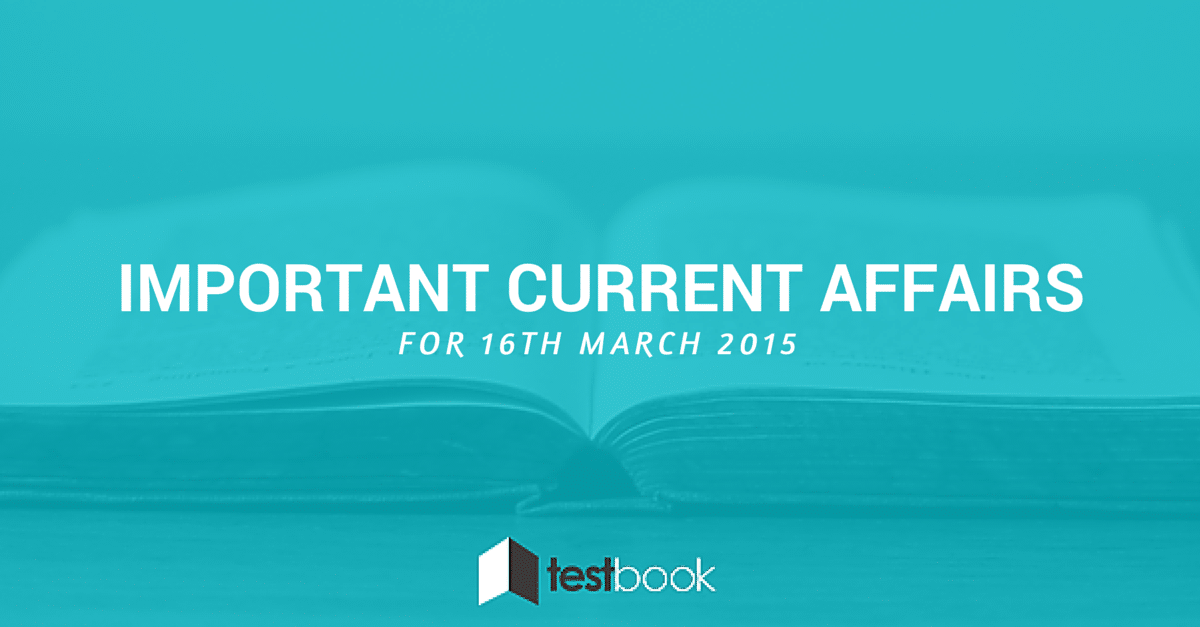 Important Current Affairs 16th March 2015 with PDF