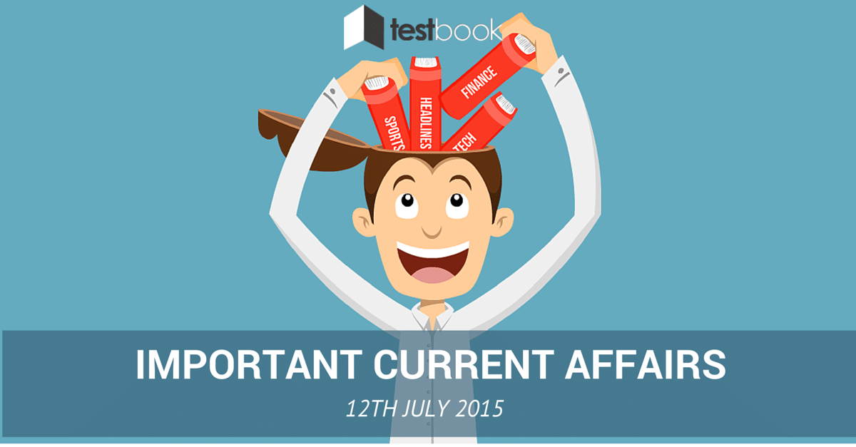 Important Current Affairs 12th July 2015