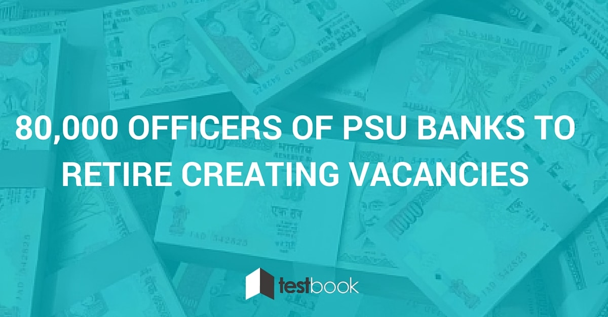 80,000 Officers of PSU Banks to Retire Creating Vacancies