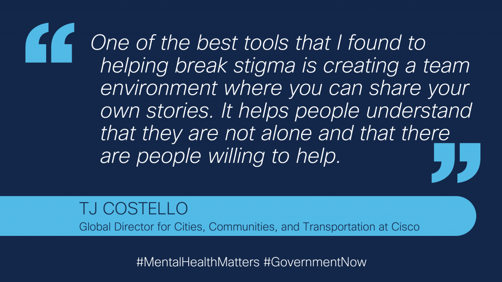 "Quote from Cisco leader, TJ Costello: ""One of the best tools that I found to helping break stigma is creating a team environment where you can share your own stories. It helps people understand that they are not alone and that there are people willing to help."""