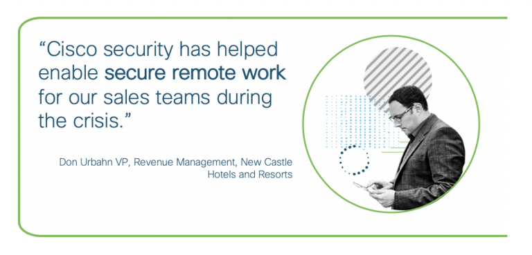 Cisco Security has helped enable secure remote work for our sales teams - Son Urbahn, VP New Castle Hotels