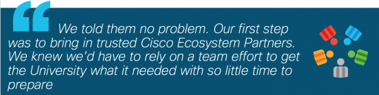 """""""We told them no problem. Our first step was to bring in trusted Cisco Ecosystem Partners. We knew we'd have to rely on a team effort to get the university what it needed with so little time to prepare."""