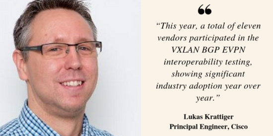 Quote: This year, a totla of eleven vendors participated in the VXLAN BGP EVPN interoperabilty testing, showing significant industry adoption year over year. - Lukas Krattiger, Principal Engineer at Cisco