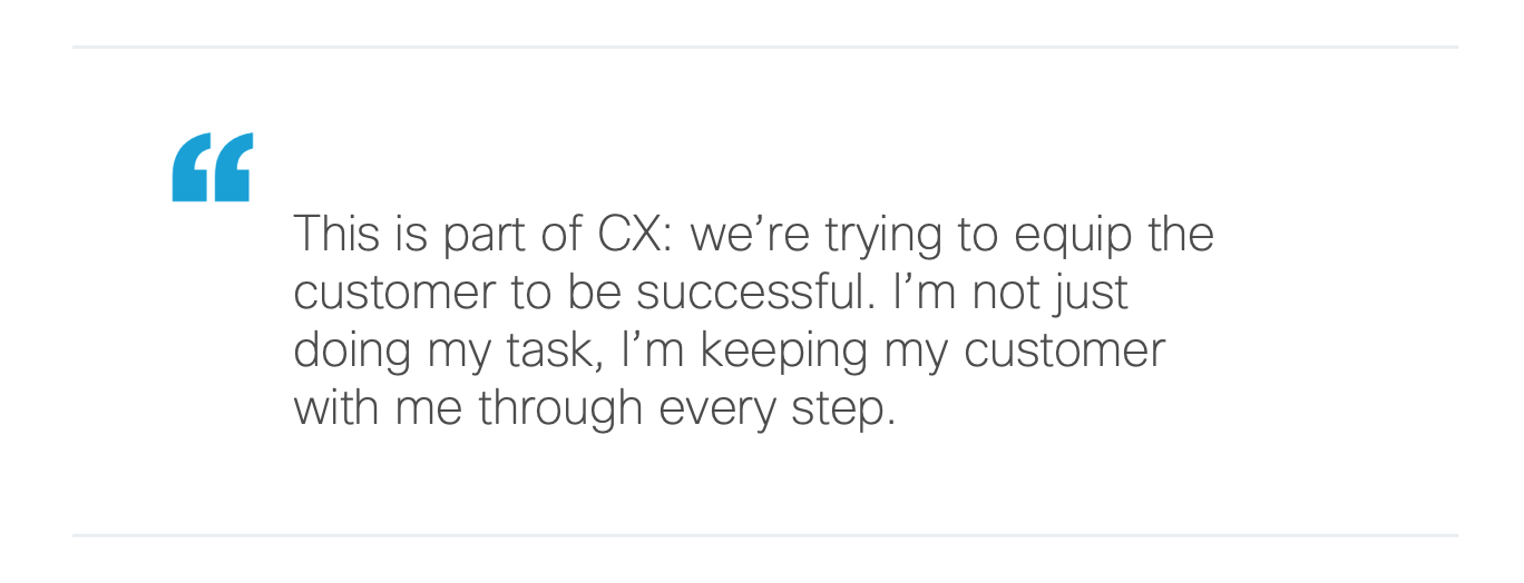 This is part of CX: we're trying to equip the customer to be successful. I'm not just doing my task, I'm keeping my customer with me through every step.