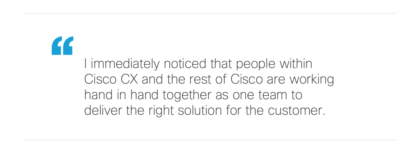 I immediately noticed that people within Cisco CX and the rest of Cisco are Working hand in hand together as one team to deliver the right solution for the customer.