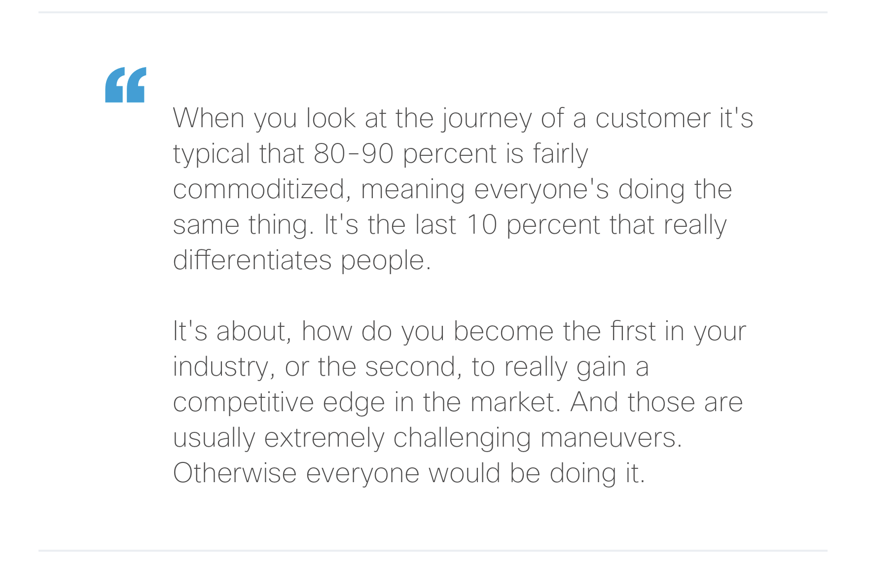 """""""When you look at the journey of a customer it's typical that 80-90 percent is fairly commoditized, meaning everyone's doing the same thing. It's the last 10 percent that really differentiates people. It's about, how do you become the first in your industry, or the second, to really gain a competitive edge in the market. And those are usually extremely challenging maneuvers. Otherwise everyone would be doing it."""""""