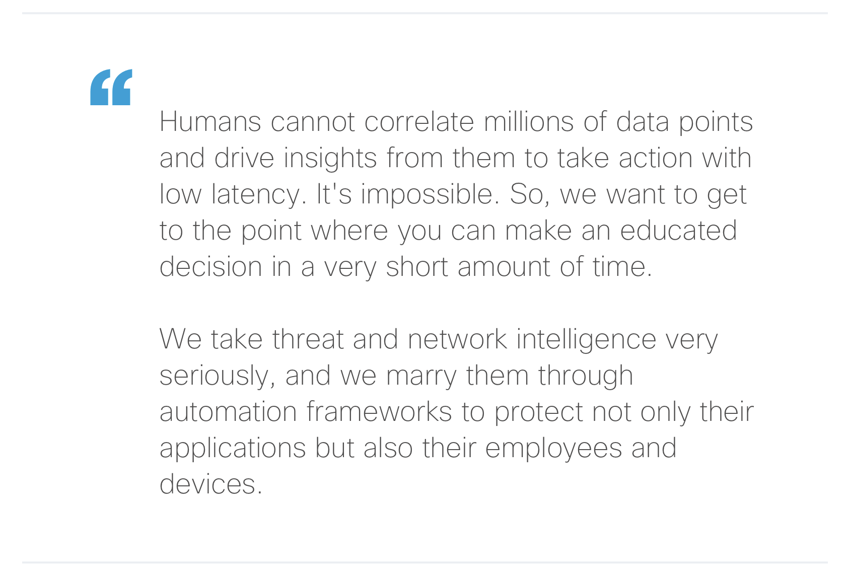 """""""Humans cannot correlate millions of data points and drive insights from them to take action with low latency. It's impossible. So, we want to get to the point where you can make an educated decision in a very short amount of time. We take threat and network intelligence very seriously, and we marry them through automation frameworks to protect not only their applications but also their employees and devices."""""""