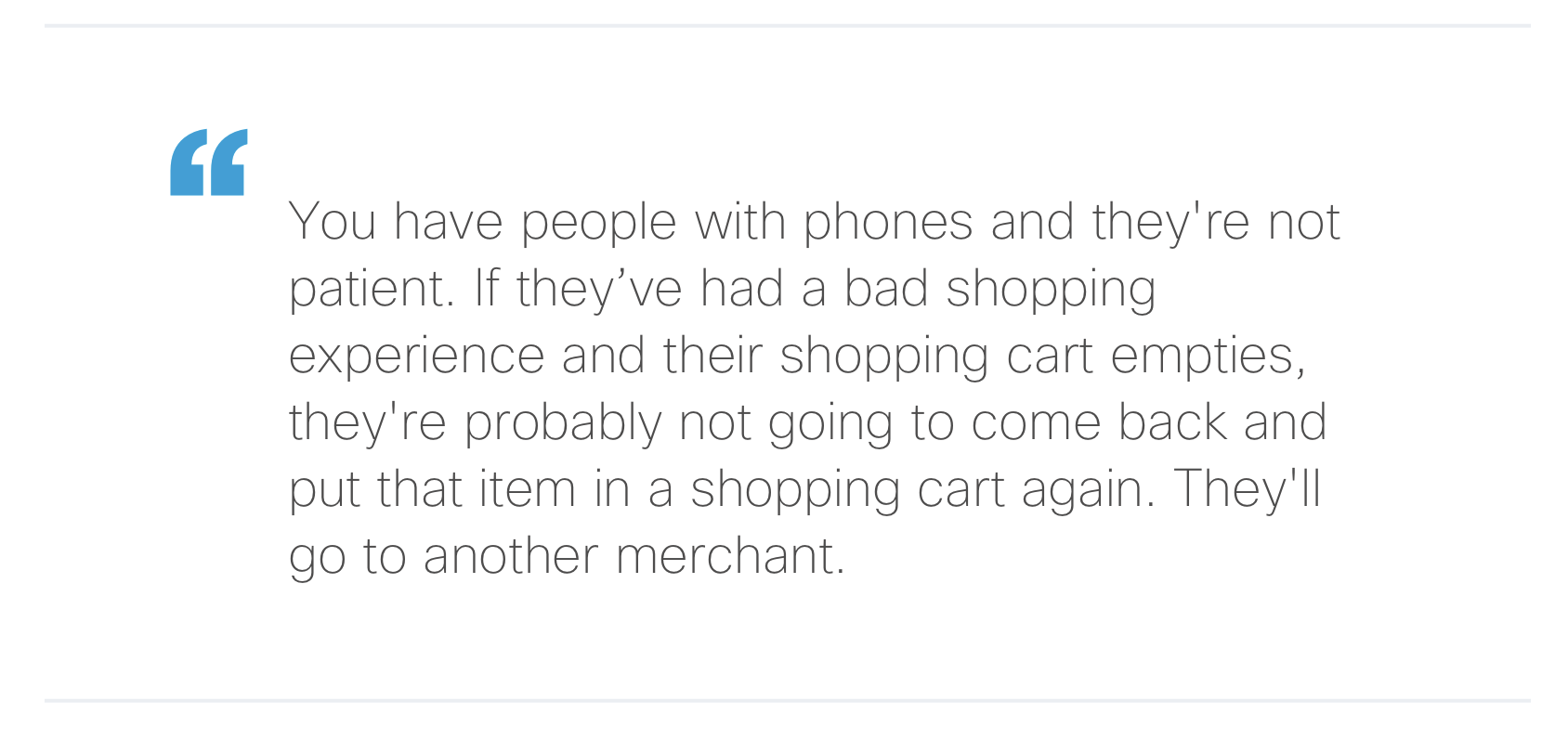 """""""You have people with phones and they're not patient. If they've had a bad shopping experience and their shopping cart empties, they're probably not going to come back and put that item in a shopping cart again. They'll go to another merchant."""""""