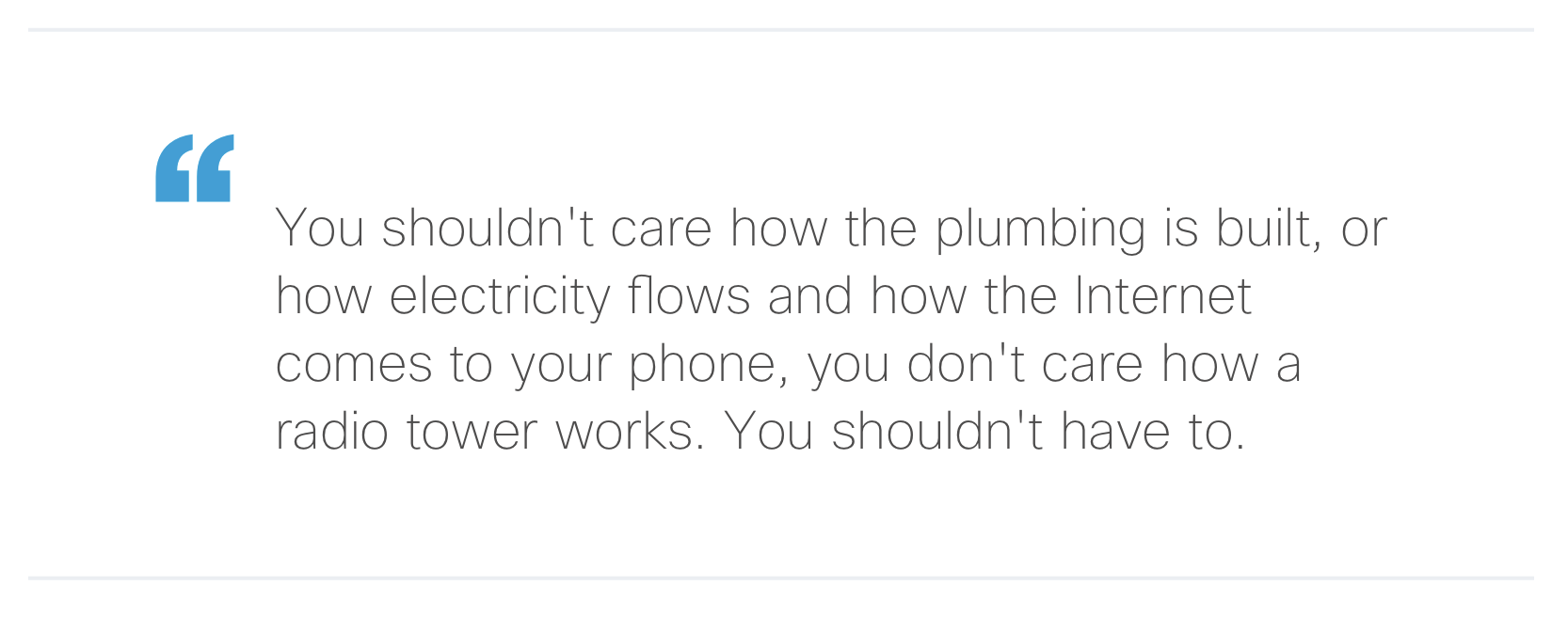 """""""You shouldn't care how the plumbing is built, or how electricity flows and how the Internet comes to your phone, you don't care how a radio tower works. You shouldn't have to."""""""
