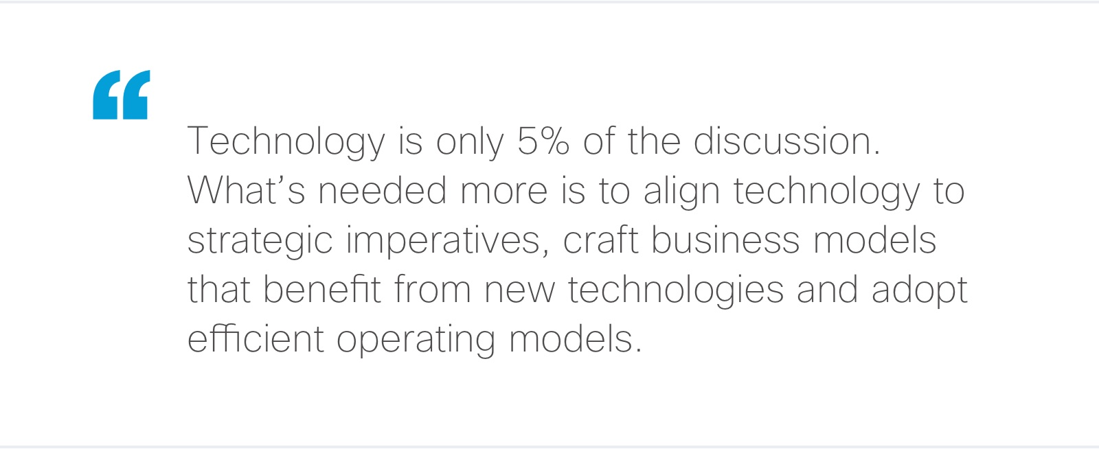 Technology is only 5% of the discussion. What's needed more is to align technology to strategic initiatives, craft business models that benefit from new technologies and adopt efficient operating models.