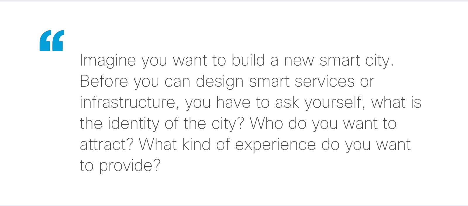 """""""Imagine you want to build a new smart city. Before you can design smart services or infrastructure, you have to ask yourself, what is the identity of the city? Who do you want to attract? What kind of experience do you want to provide?"""""""