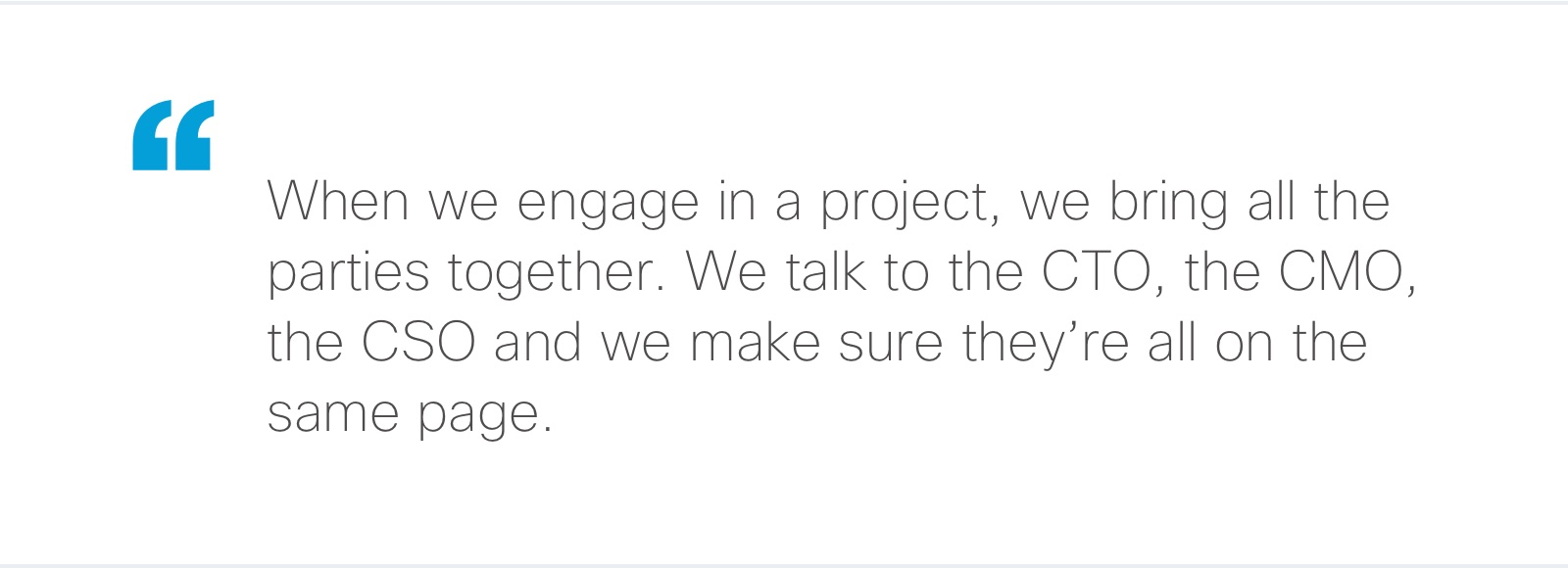 """""""When we engage in a project, we bring all the parties together. We talk to the CTO, the CMO, the CSO and we make sure they're all on the same page."""""""