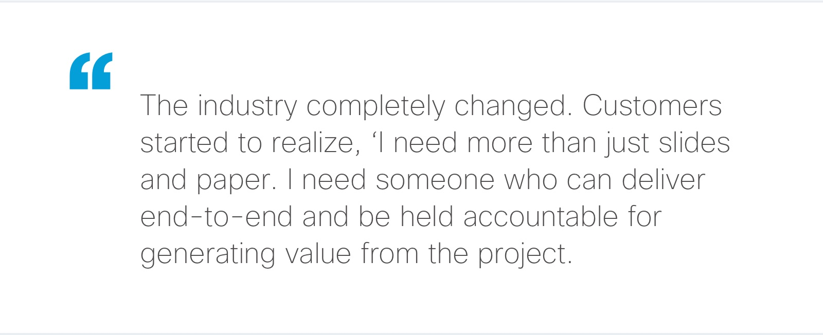"""""""The industry completely changed. Customers started to realize, 'I need more than just slides and paper. I need someone who can deliver end-to-end and be held accountable for generating value from the project.'"""""""