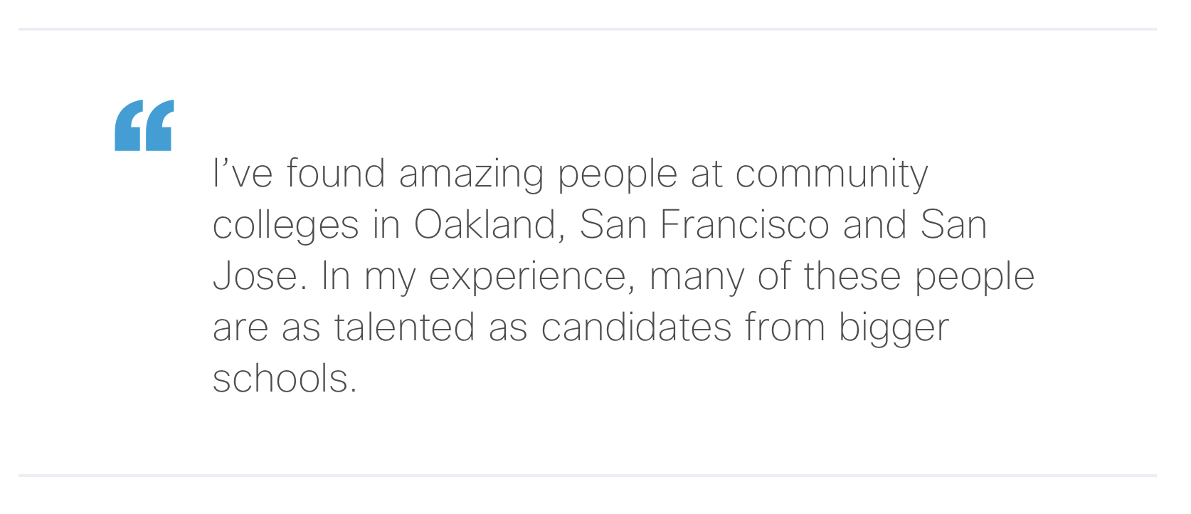 """""""I've found amazing people at community colleges in Oakland, San Francisco and San Jose. In my experience, many of these people are as talented as candidates from bigger schools."""""""