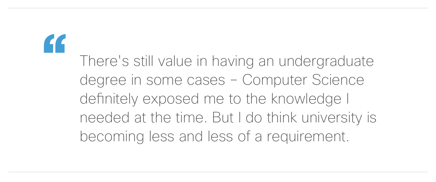 """""""There's still value in having an undergraduate degree in some cases – Computer Science definitely exposed me to the knowledge I needed at the time. But I do think university is becoming less and less of a requirement."""""""