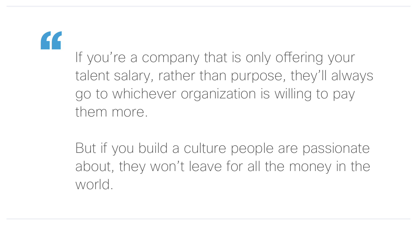 """""""If you're a company that is only offering your talent salary, rather than purpose, they'll always go to whichever organization is willing to pay them more. But if you build a culture people are passionate about, they won't leave for all the money in the world."""""""