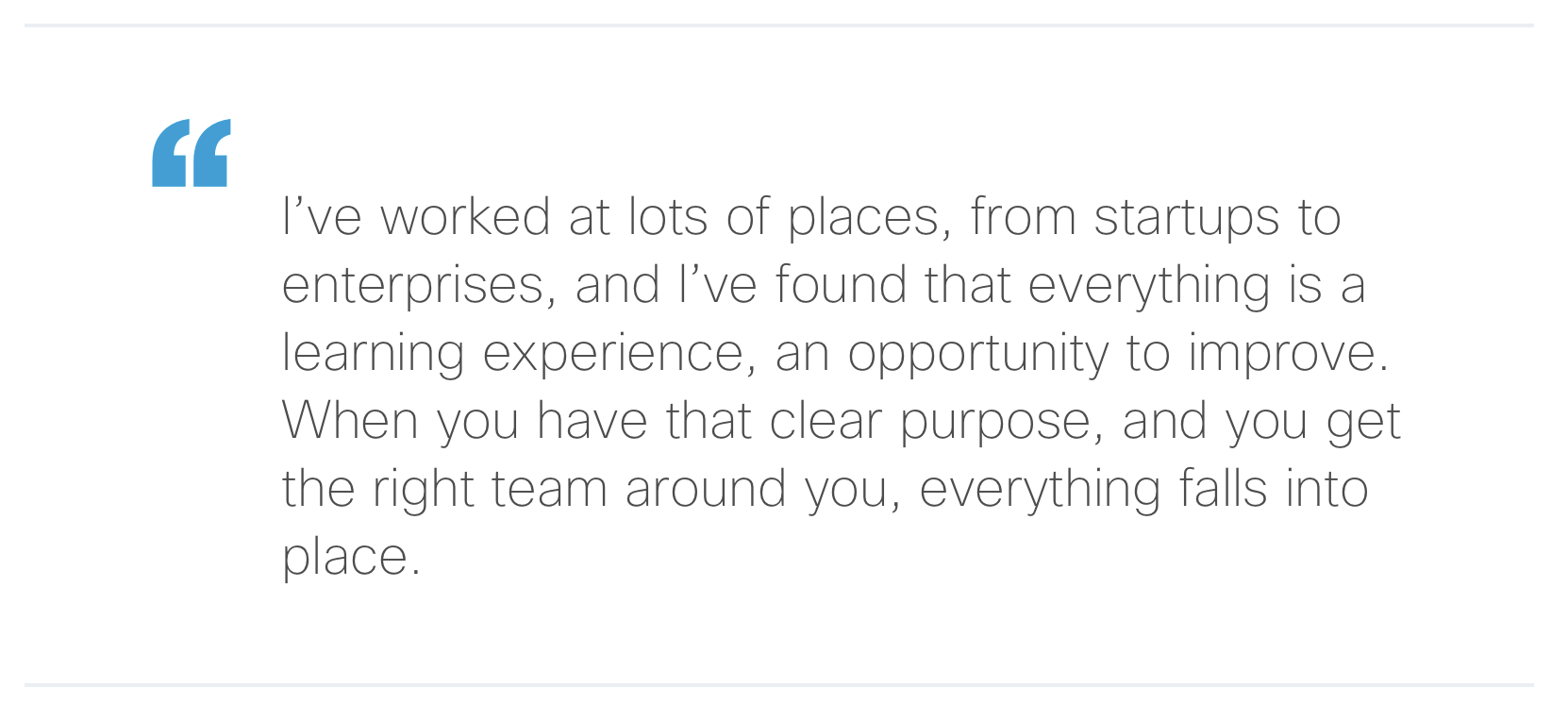 """""""I've worked at lots of places, from startups to enterprises, and I've found thateverything is a learning experience, an opportunity to improve. When you have that clear purpose, and you get the right team around you, everything falls into place."""""""