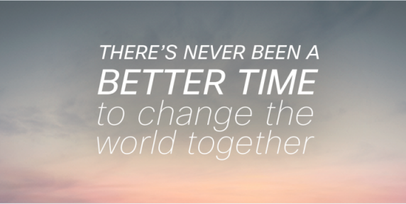There's never been a better time to change the world together