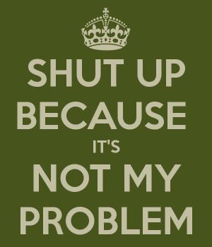 shut-up-because-it-s-not-my-problem