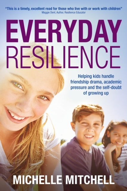 Everyday Resilience – Helping kids handle friendship drama, academic pressure and the self-doubt of growing up