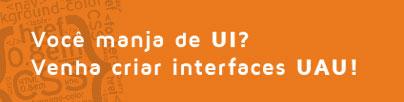Você manja de UI? Venha criar interfaces UAU!