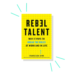Rebel Talent: Why it Pays to Break the Rules at Work and in Life, by Francesca Gino
