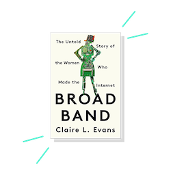 Broad Band: The Untold Story of the Women Who Made the Internet, by Claire L. Evans
