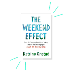 18. The Weekend Effect: The Life-Changing Benefits of Taking Time Off and Challenging the Cult of Overwork, by Katrina Onstad