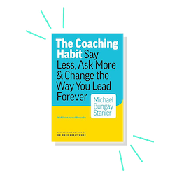 The Coaching Habit: Say Less, Ask More & Change the Way Your Lead Forever, by Michael Bungay Stanier