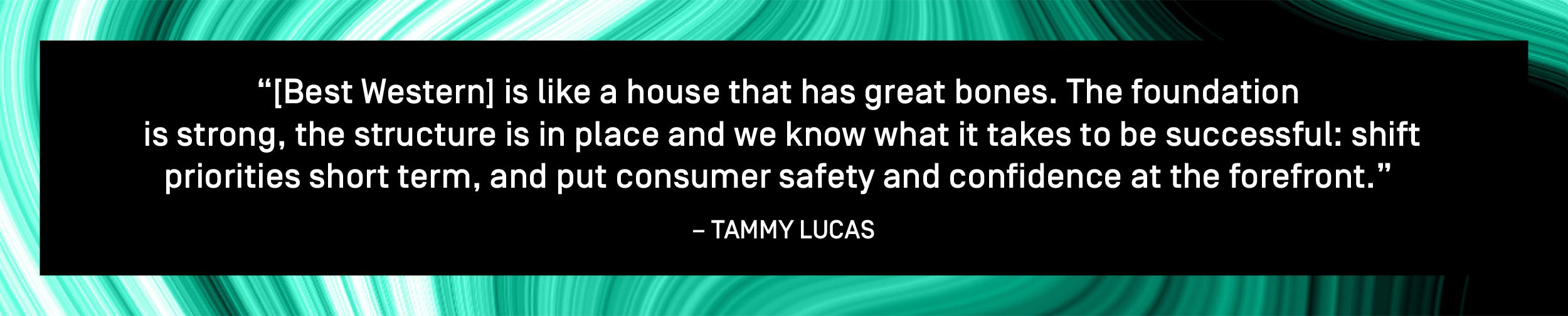 """[Best Western] is like a house that has great bones. The foundation is strong, the structure is in place and we know what it takes to be successful: shift priorities short term, and put consumer safety and confidence at the forefront."" – Tammy Lucas"