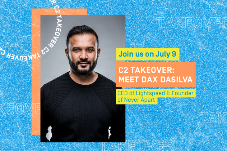 Join us July 9, C2 Takeover: Meet Dax Dasilva, CEO of Lightspeed and Founder of Never Apart
