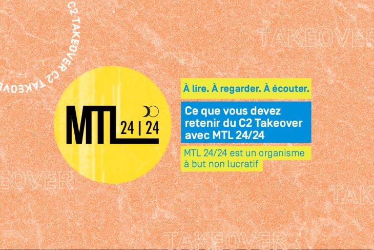 À lire, à regarder, à écouter: ce que vous devez retenir du C2 Takeover avec MTL 24/24