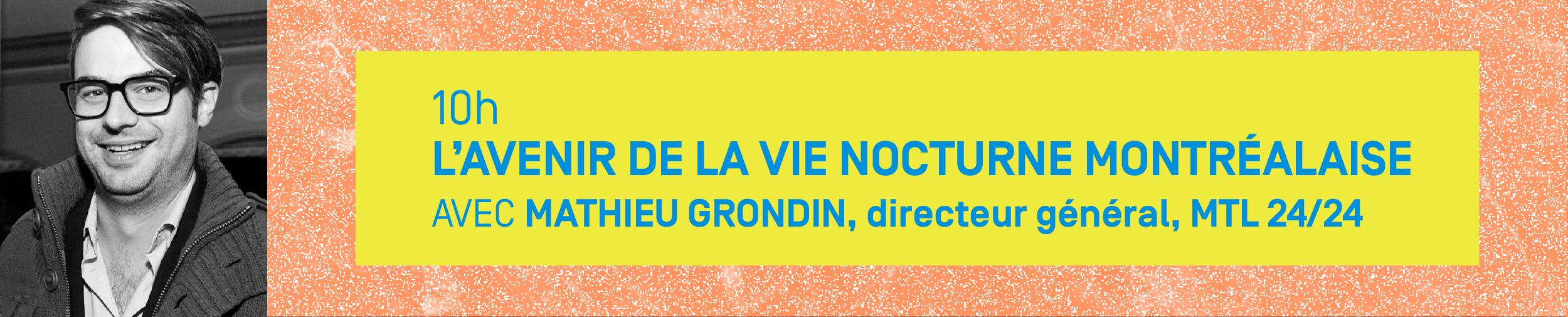 10h – L'AVENIR DE LA VIE NOCTURNE MONTRÉALAISE Avec MATHIEU GRONDIN, directeur général, MTL 24/24