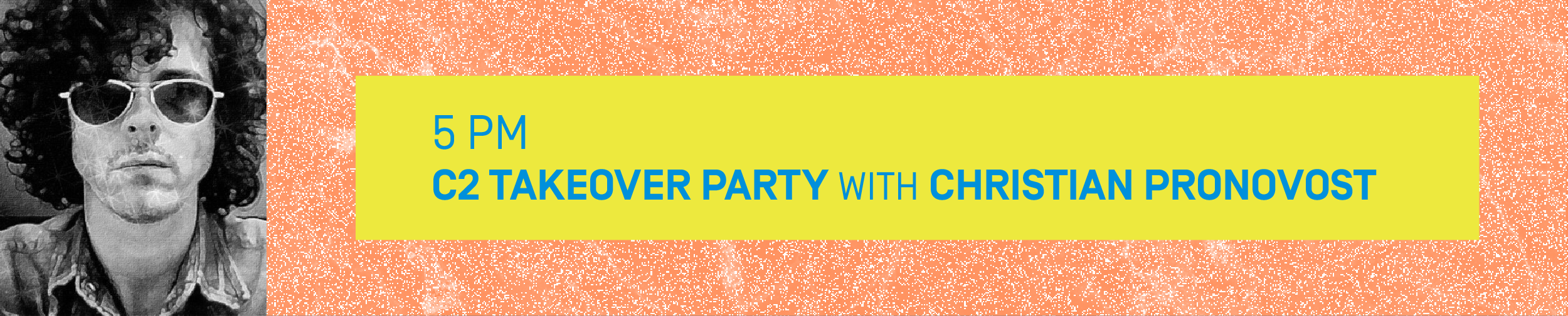 5 PM – C2 TAKEOVER PARTY with CHRISTIAN PRONOVOST