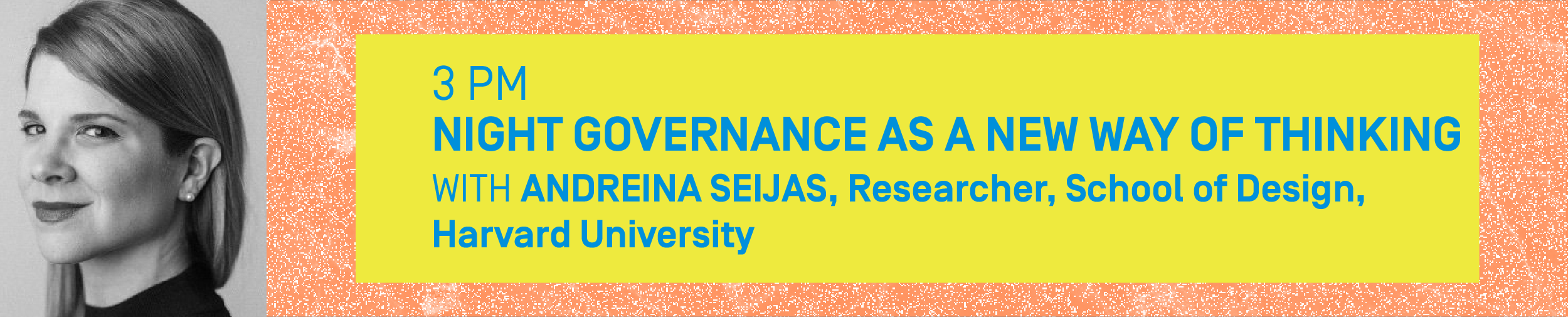 3PM – NIGHT GOVERNANCE AS A NEW WAY OF THINKING With ANDREINA SEIJAS, Researcher, School of Design, Harvard University