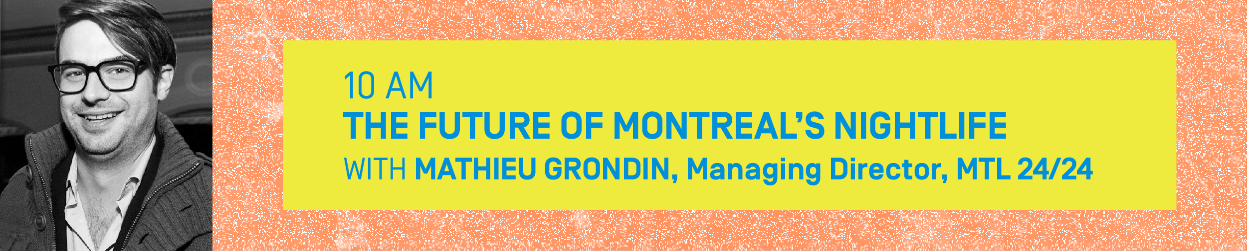 10 AM – THE FUTURE OF MONTREAL'S NIGHTLIFE With MATHIEU GRONDIN, Managing Director, MTL 24/24