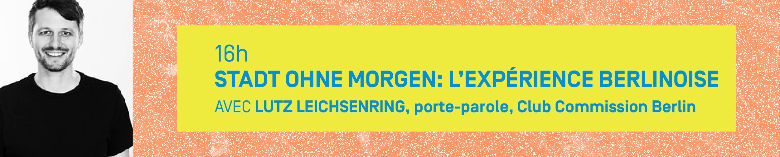 16h – STADT OHNE MORGEN: L'EXPÉRIENCE BERLINOISE Avec LUTZ LEICHSENRING, porte-parole, Club Commission Berlin
